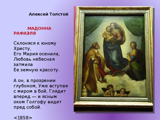Алексей Толстой    МАДОННА РАФАЭЛЯ  Склоняся к юному Христу, Его Мария осенила, Любовь небесная затмила Ее земную красоту. А он, в прозрении глубоком, Уже вступая с миром в бой, Глядит вперед — и ясным оком Голгофу видит пред собой.