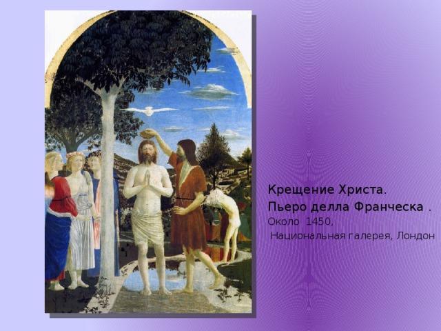 Крещение Христа. Пьеро делла Франческа . Около 1450,  Национальная галерея, Лондон