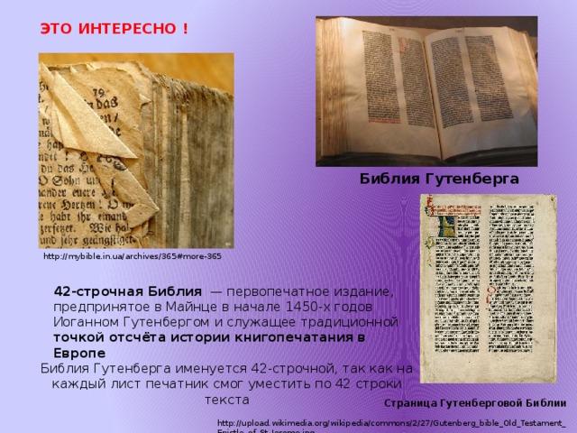 ЭТО ИНТЕРЕСНО ! Библия Гутенберга http://mybible.in.ua/archives/365#more-365 42-строчная Библия — первопечатное издание, предпринятое в Майнце в начале 1450-х годов Иоганном Гутенбергом и служащее традиционной точкой отсчёта истории книгопечатания в Европе Библия Гутенберга именуется 42-строчной, так как на каждый лист печатник смог уместить по 42 строки текста Страница Гутенберговой Библии http://upload.wikimedia.org/wikipedia/commons/2/27/Gutenberg_bible_Old_Testament_Epistle_of_St_Jerome.jpg