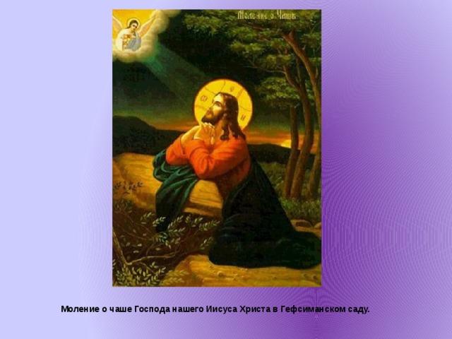 Моление о чаше Господа нашего Иисуса Христа в Гефсиманском саду.