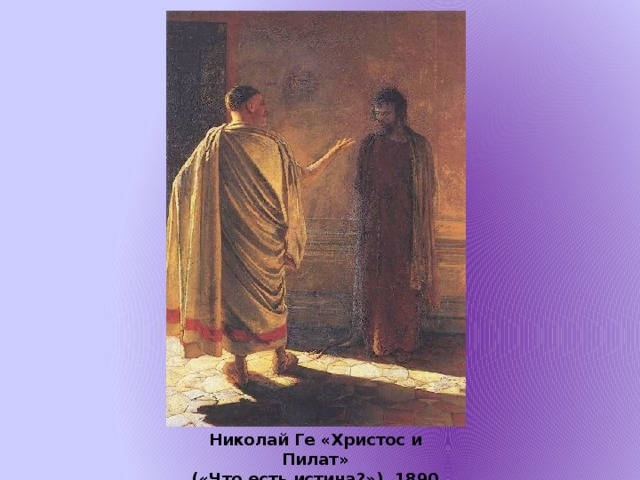 Николай Ге «Христос и Пилат»  («Что есть истина?»), 1890
