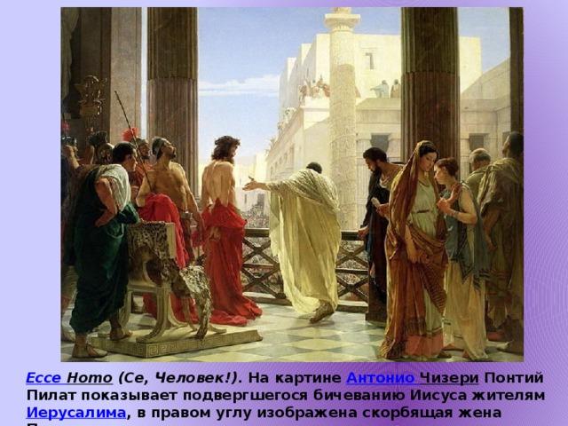 Ecce  Homo  (Се, Человек!) . На картине Антонио Чизери Понтий Пилат показывает подвергшегося бичеванию Иисуса жителям Иерусалима , в правом углу изображена скорбящая жена Пилата.