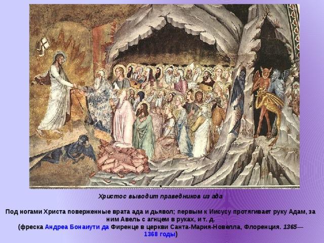 Христос выводит праведников из ада  Под ногами Христа поверженные врата ада и дьявол; первым к Иисусу протягивает руку Адам, за ним Авель с агнцем в руках, ит.д.  ( фреска  Андреа  Бонаиути да Фиренце в церкви Санта-Мария-Новелла , Флоренция. 1365 — 1368 годы )