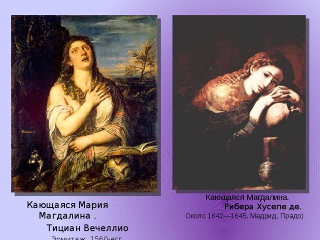 Кающаяся Магдалина.   Рибера Хусепе де.  Около 1642—1645, Мадрид, Прадо) Кающаяся Мария Магдалина .  Тициан Вечеллио  Эрмитаж. 1560-егг.