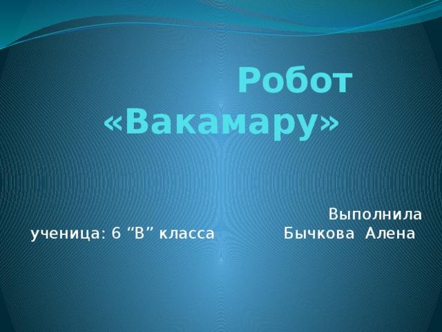 """Робот «Вакамару»                                                Выполнила ученица: 6 """"В"""" класса    Бычкова Алена"""
