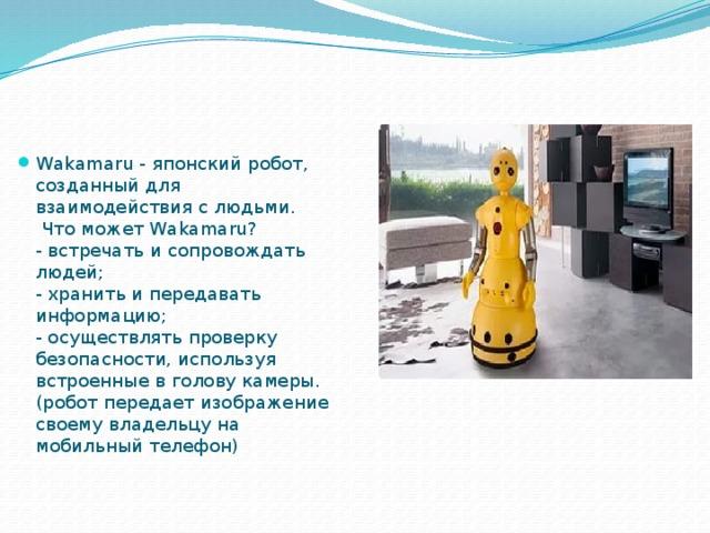 Wakamaru - японский робот, созданный для взаимодействия с людьми.  Что может Wakamaru?  - встречать и сопровождать людей;  - хранить и передавать информацию;  - осуществлять проверку безопасности, используя встроенные в голову камеры. (робот передает изображение своему владельцу на мобильный телефон)