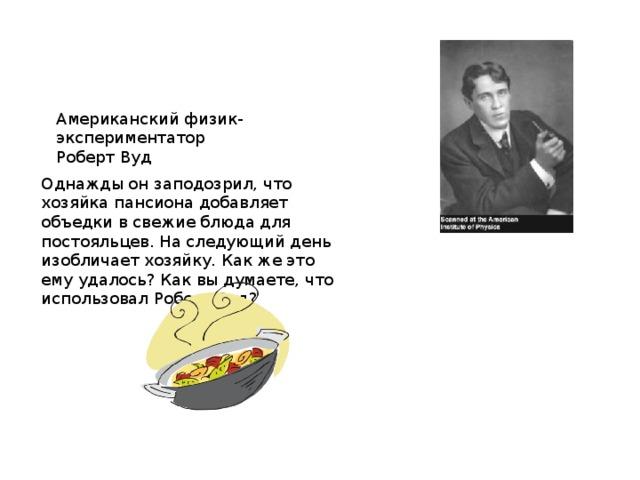 Американский физик-экспериментатор Роберт Вуд Однажды он заподозрил, что хозяйка пансиона добавляет объедки в свежие блюда для постояльцев. На следующий день изобличает хозяйку. Как же это ему удалось? Как вы думаете, что использовал Роберт Вуд?