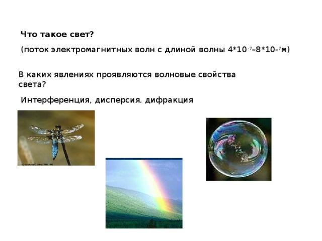Что такое свет? (поток электромагнитных волн с длиной волны 4*10 -7 –8*10- 7 м) В каких явлениях проявляются волновые свойства света? Интерференция, дисперсия. дифракция