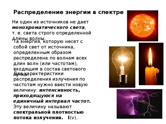 Распределение энергии в спектре Ни один из источников не дает монохроматического света , т. е. света строго определенной длины волны. Та энергия, которую несет с собой свет от источника, определенным образом распределена по волнам всех длин волн (или частотам), входящим в состав светового пучка. Для характеристики распределения излучения по частотам нужно ввести новую величину: интенсивность, приходящуюся на единичный интервал частот. Эту величину называют спектральной плотностью потока излучения. I (v).