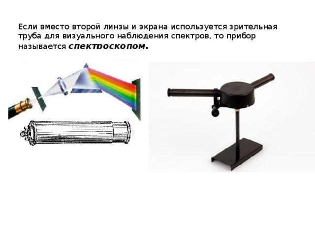 Если вместо второй линзы и экрана используется зрительная труба для визуального наблюдения спектров, то прибор называется спектроскопом.