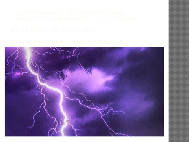 … Вдруг гром грянул, свет блеснул в тумане,  лампада гаснет, дым бежит… (А.с. Пушкин)   Про які явища йде мова у вірші?   Чи вірно описав послідовність явищ поет?
