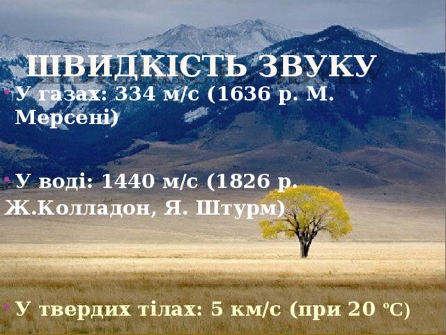 Швидкiсть звуку У газах: 334 м/с (1636 р. М. Мерсенi)   У водi: 1440 м/с (1826 р. Ж.Колладон, Я. Штурм)     У твердих тiлах: 5 км/с (при 20 ºС)