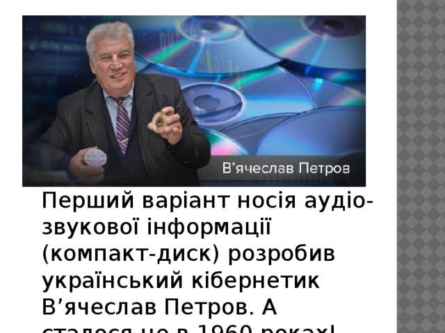 Перший варіант носія аудіо-звукової інформації (компакт-диск) розробив український кібернетик В'ячеслав Петров. А сталося це в 1960 роках!
