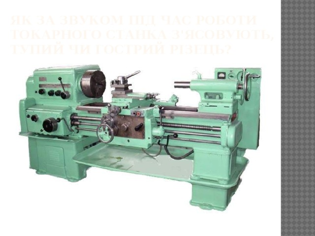 Як за звуком під час роботи токарного станка з'ясовують, тупий чи гострий різець?