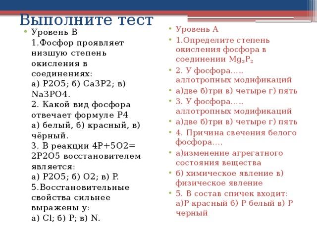 Выполните тест Уровень А 1.Определите степень окисления фосфора в соединении Mg 3 P 2  2. У фосфора….. аллотропных модификаций а)две б)три в) четыре г) пять 3. У фосфора….. аллотропных модификаций а)две б)три в) четыре г) пять 4. Причина свечения белого фосфора…. а)изменение агрегатного состояния вещества б) химическое явление в) физическое явление 5. В состав спичек входит: а)Р красный б) Р белый в) Р черный Уровень В  1.Фосфор проявляет низшую степень окисления в соединениях:  а) P2O5; б) Ca3P2; в) Na3PO4.  2. Какой вид фосфора отвечает формуле P4  а) белый, б) красный, в) чёрный.  3. В реакции 4P+5O2= 2P2O5восстановителем является:  а) P2O5; б) O2; в) P.  5.Восстановительные свойства сильнее выражены у:  а) Cl; б) P; в) N.