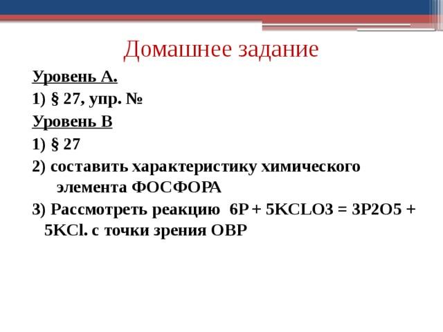 Домашнее задание Уровень А. 1) § 27, упр. № Уровень В 1) § 27 2) составить характеристику химического элемента ФОСФОРА 3) Рассмотреть реакцию  6P + 5KCLO3 = 3P2O5 + 5KCl. с точки зрения ОВР