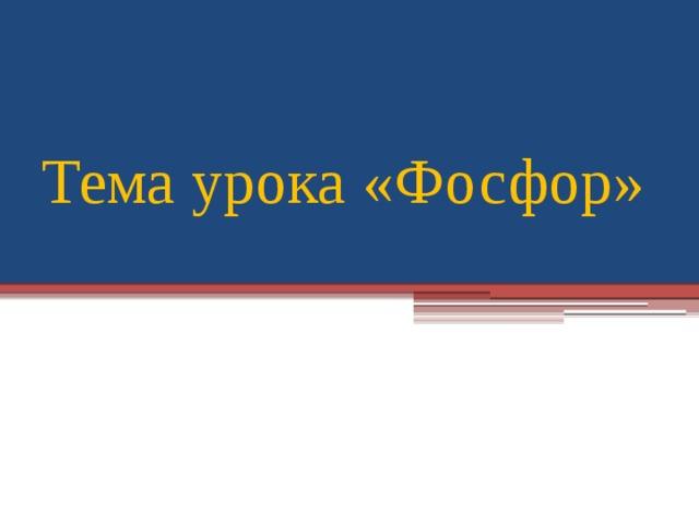 Тема урока «Фосфор»