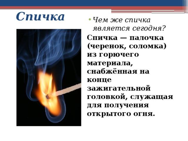 Спичка Чем же спичка является сегодня? Спичка — палочка (черенок, соломка) из горючего материала, снабжённая на конце зажигательной головкой, служащая для получения открытого огня.