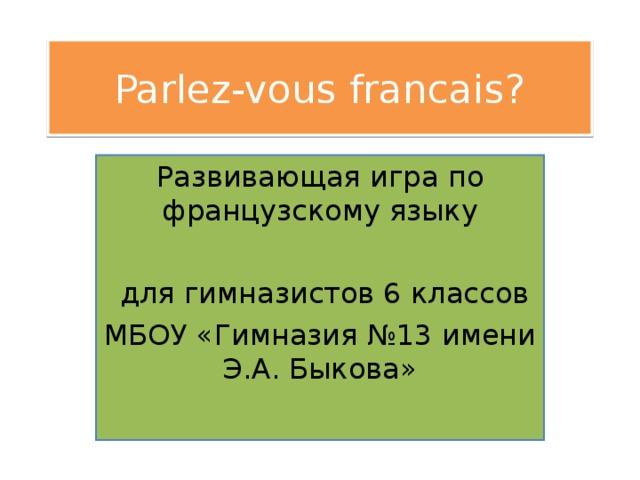 Parlez-vous francais? Развивающая игра по французскому языку  для гимназистов 6 классов МБОУ «Гимназия №13 имени Э.А. Быкова»