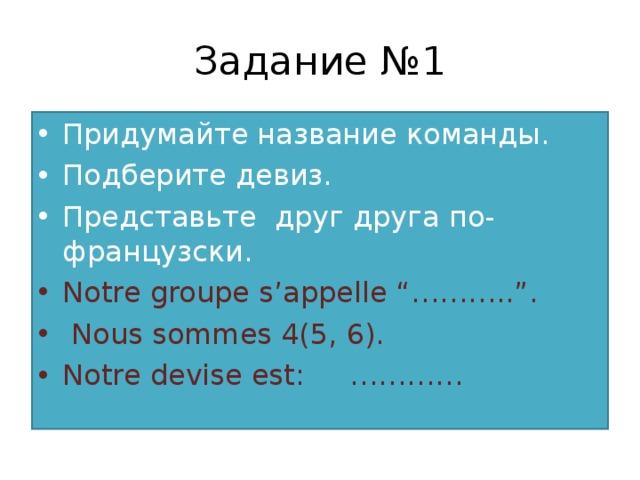 "Задание №1 Придумайте название команды. Подберите девиз. Представьте друг друга по-французски. Notre groupe s'appelle ""……….."".  Nous sommes 4(5, 6). Notre devise est: …………"