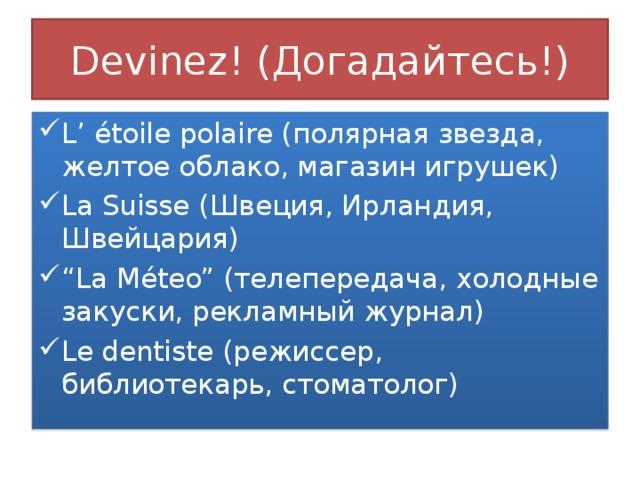 """Devinez! ( Догадайтесь!) L' é toile polaire ( полярная звезда, желтое облако, магазин игрушек) La Suisse ( Швеция, Ирландия, Швейцария) """" La M é teo"""" ( телепередача, холодные закуски, рекламный журнал) Le dentiste ( режиссер, библиотекарь, стоматолог)"""