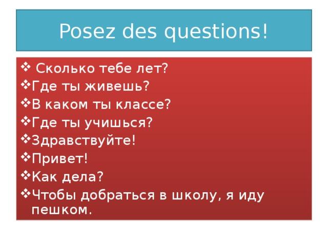 Posez des questions!  Сколько тебе лет? Где ты живешь? В каком ты классе? Где ты учишься? Здравствуйте! Привет! Как дела? Чтобы добраться в школу, я иду пешком.
