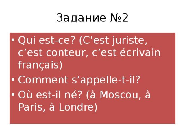Задание №2 Qui est-ce? (C'est juriste, c'est conteur, c'est é crivain fran ç ais) Comment s'appelle-t-il? O ù est-il n é ? ( à Moscou, à Paris, à Londre)