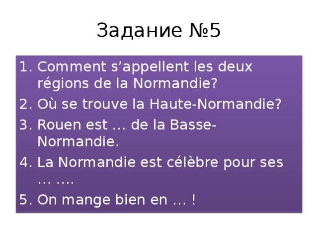 Задание №5 Comment s'appellent les deux r é gions de la Normandie? O ù se trouve la Haute-Normandie? Rouen est … de la Basse-Normandie. La Normandie est célèbre pour ses … …. On mange bien en … !