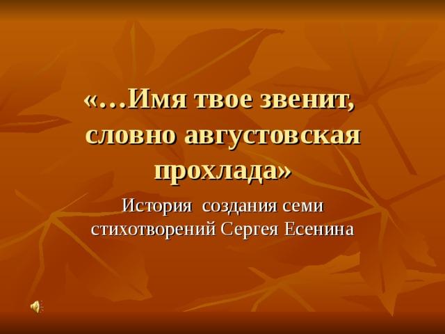 «…Имя твое звенит,  словно августовская прохлада» История создания семи стихотворений Сергея Есенина
