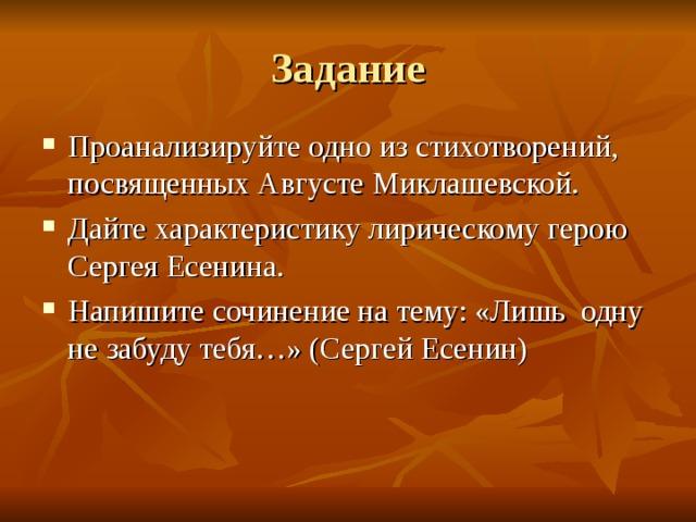 Задание Проанализируйте одно из стихотворений, посвященных Августе Миклашевской. Дайте характеристику лирическому герою Сергея Есенина. Напишите сочинение на тему: «Лишь одну не забуду тебя…» (Сергей Есенин)
