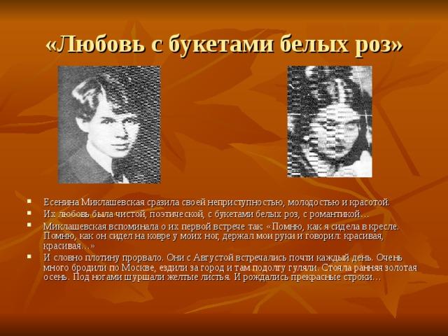 «Любовь с букетами белых роз» Есенина Миклашевская сразила своей неприступностью, молодостью и красотой. Их любовь была чистой, поэтической, с букетами белых роз, с романтикой… Миклашевская вспоминала о их первой встрече так: «Помню, как я сидела в кресле. Помню, как он сидел на ковре у моих ног, держал мои руки и говорил: красивая, красивая…» И словно плотину прорвало. Они с Августой встречались почти каждый день. Очень много бродили по Москве, ездили за город и там подолгу гуляли. Стояла ранняя золотая осень. Под ногами шуршали желтые листья. И рождались прекрасные строки…