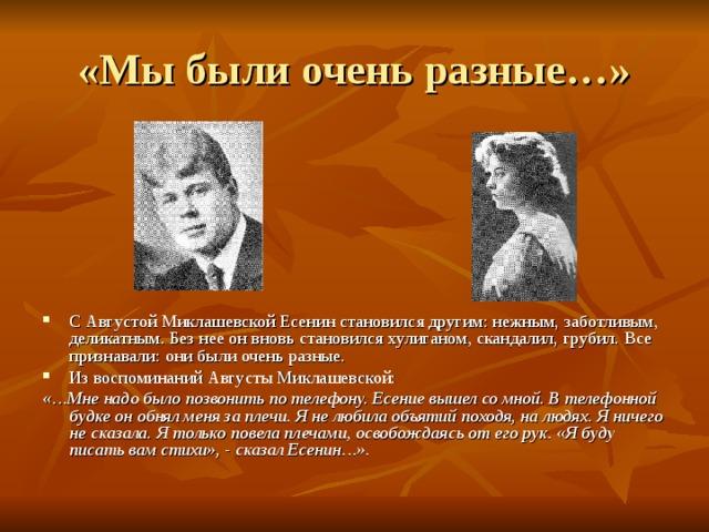 «Мы были очень разные…» С Августой Миклашевской Есенин становился другим: нежным, заботливым, деликатным. Без нее он вновь становился хулиганом, скандалил, грубил. Все признавали: они были очень разные. Из воспоминаний Августы Миклашевской: «…Мне надо было позвонить по телефону. Есение вышел со мной. В телефонной будке он обнял меня за плечи. Я не любила объятий походя, на людях. Я ничего не сказала. Я только повела плечами, освобождаясь от его рук. «Я буду писать вам стихи», - сказал Есенин…».