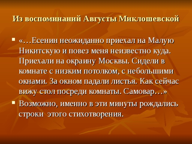 Из воспоминаний Августы Миклошевской «…Есенин неожиданно приехал на Малую Никитскую и повез меня неизвестно куда. Приехали на окраину Москвы. Сидели в комнате с низким потолком, с небольшими окнами. За окном падали листья. Как сейчас вижу стол посреди комнаты. Самовар…» Возможно, именно в эти минуты рождались строки этого стихотворения.