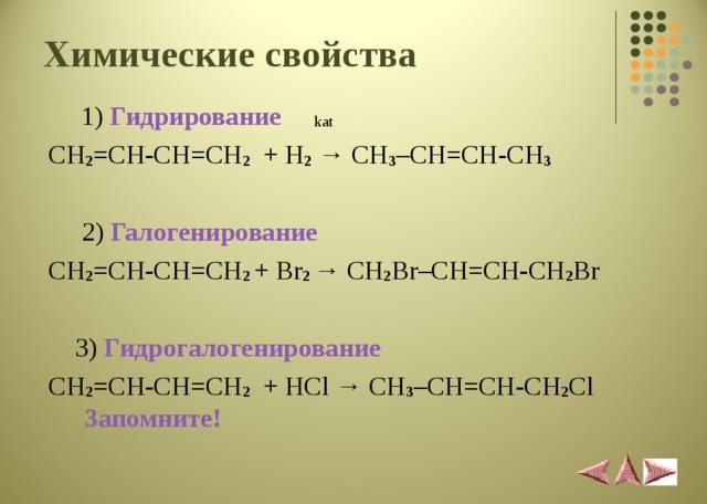 Химические свойства   1) Гидрирование   kat  CH 2 = CH-CH=CH 2 + H 2 → CH 3 – С H=CH-CH 3   2) Галогенирование  CH 2 = CH-CH=CH 2  +  Br 2  → CH 2 Br– С H=CH - CH 2 Br  3 ) Гидрогалогенировани e  CH 2 = CH-CH=CH 2 + HCl → CH 3 – С H=CH-CH 2 Cl  Запомните!