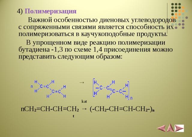 4 ) Полимеризация   Важной особенностью диеновых углеводородов с сопряженными связями является способность их полимеризоваться в каучукоподобные продукты.  В упрощенном виде реакцию полимеризации бутадиена -1,3 по схеме 1,4 присоединения можно представить следующим образом:   →    kat  nCH 2 =CH-CH=CH 2  → (- CH 2 - CH=CH-CH 2 -) n  t