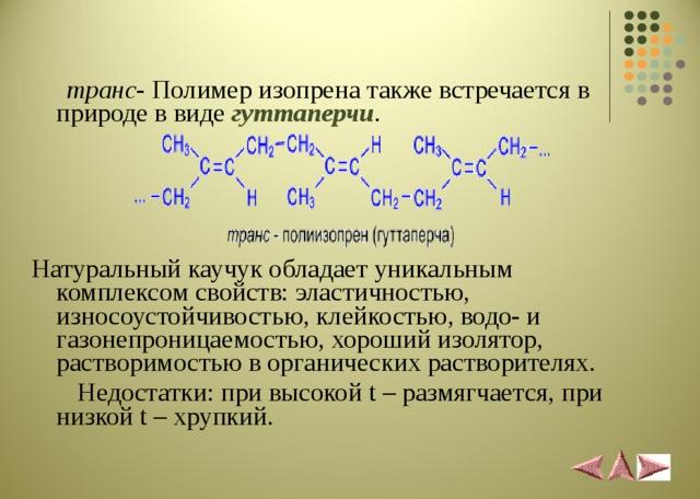 транс - Полимер изопрена также встречается в природе в виде гуттаперчи . Натуральный каучук обладает уникальным комплексом свойств: эластичностью, износоустойчивостью, клейкостью, водо- и газонепроницаемостью, хороший изолятор, растворимостью в органических растворителях.  Недостатки: при высокой t – размягчается, при низкой t – хрупкий.