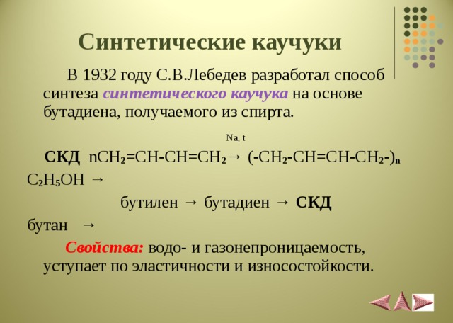 Синтетические каучуки  В 1932 году С.В.Лебедев разработал способ синтеза синтетического каучука на основе бутадиена, получаемого из спирта.    Na, t   СКД  nCH 2 =CH-CH=CH 2 → (-CH 2 -CH=CH-CH 2 -) n C 2 H 5 OH →   бутилен → бутадиен → СКД  бутан →    Свойства:  водо- и газонепроницаемость, уступает по эластичности и износостойкости.