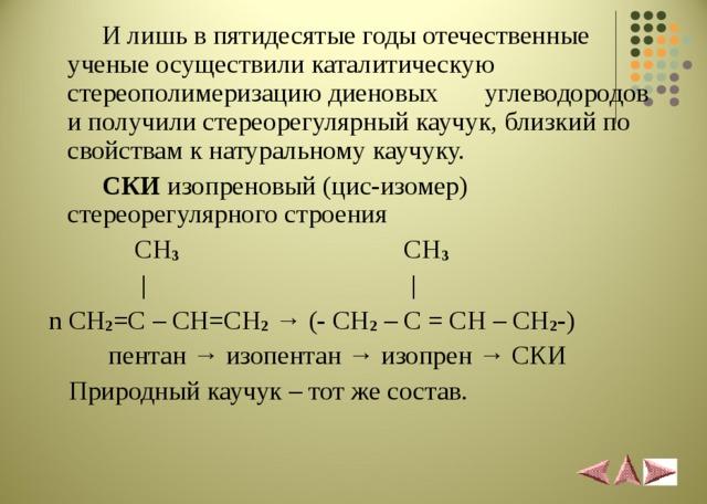 И лишь в пятидесятые годы отечественные ученые осуществили каталитическую стереополимеризацию диеновых углеводородов и получили стереорегулярный каучук, близкий по свойствам к натуральному каучуку.  СКИ изопреновый (цис-изомер) стереорегулярного строения  CH 3 CH 3  |  |  n CH 2 =C – CH=CH 2  → (- CH 2 – C = CH – CH 2 -)  пентан → изопентан → изопрен → СКИ  Природный каучук – тот же состав.