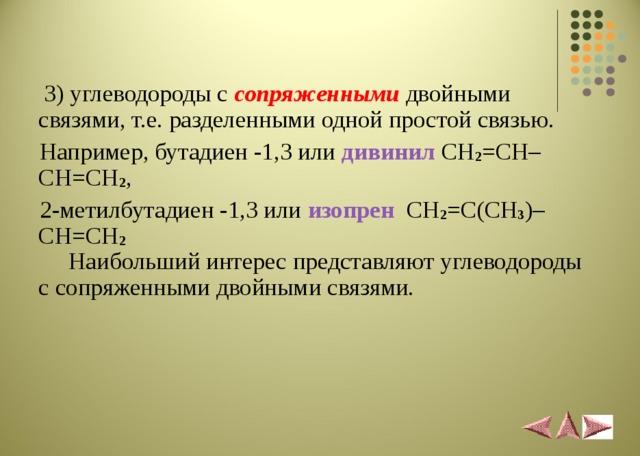 3)углеводороды с сопряженными  двойными связями, т.е. разделенными одной простой связью.  Например, бутадиен -1,3 или дивинил  CH 2 = CH – CH = CH 2 ,  2-метилбутадиен -1,3 или изопрен  CH 2 =С( CH 3 )– CH = CH 2  Наибольший интерес представляют углеводороды с сопряженными двойными связями.