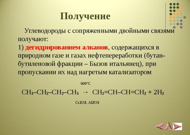 Получение   Углеводороды с сопряженными двойными связями получают:  1) дегидрированием алканов , содержащихся в природном газе и газах нефтепереработки  (бутан-бутиленовой фракции – Бызов итальянец), при пропускании их над нагретым катализатором    600 º С   CH 3 – CH 2 – CH 2 – CH 3  → CH 2 = CH – CH = CH 2 + 2 H 2    Cr 2 O 3 , Al 2 O 3