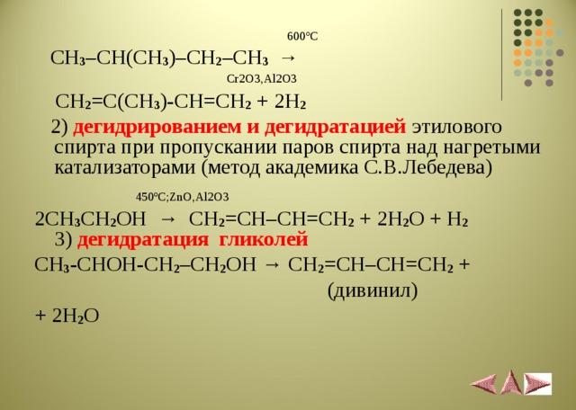 600 º С  CH 3 –CH(CH 3 )–CH 2 –CH 3 →  Cr2O3,Al2O3  CH 2 =C(CH 3 )-CH=CH 2 + 2H 2   2) дегидрированием и дегидратацией  этилового спирта при пропускании паров спирта над нагретыми катализаторами (метод академика С.В.Лебедева)  450 º С; ZnO , Al 2 O 3 2 CH 3 CH 2 OH → CH 2 = CH – CH = CH 2  + 2 H 2 O + H 2  3) дегидратация гликолей CH 3 -CHOH-CH 2 –CH 2 OH → CH 2 =CH–CH=CH 2 +  ( дивинил ) + 2H 2 O