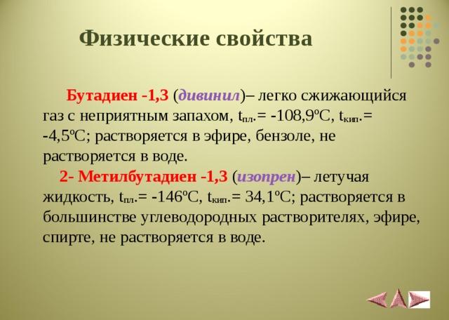 Физические свойства   Бутадиен -1,3  ( дивинил )– легко сжижающийся газ с неприятным запахом, t пл .= -108,9 º C , t кип .= -4,5 º C ; растворяется в эфире, бензоле, не растворяется в воде.   2- Метилбутадиен -1,3  ( изопрен )– летучая жидкость, t пл .= -146 º C , t кип .= 34, 1 º C ; растворяется в большинстве углеводородных растворителях, эфире, спирте, не растворяется в воде.