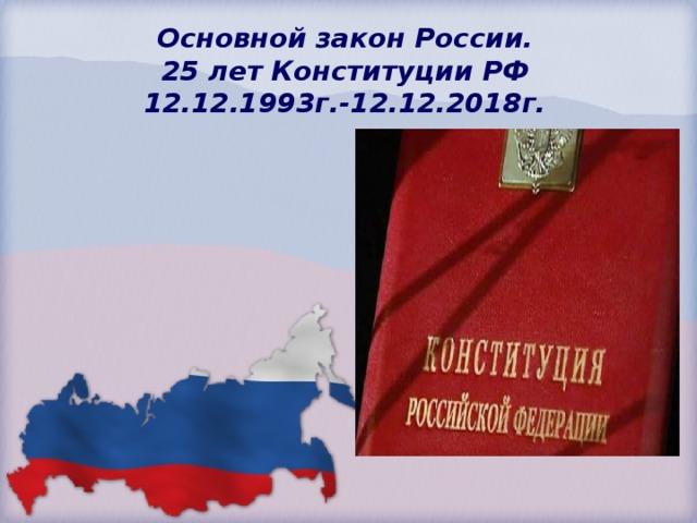Основной закон России.  25 лет Конституции РФ  12.12.1993г.-12.12.2018г.
