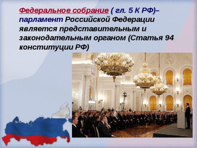 Федеральное собрание ( гл. 5 К РФ)– парламент Российской Федерации является представительным и законодательным органом (Статья 94 конституции РФ)