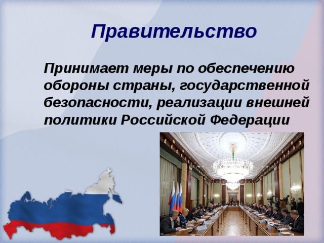 Правительство  Принимает меры по обеспечению обороны страны, государственной безопасности, реализации внешней политики Российской Федерации