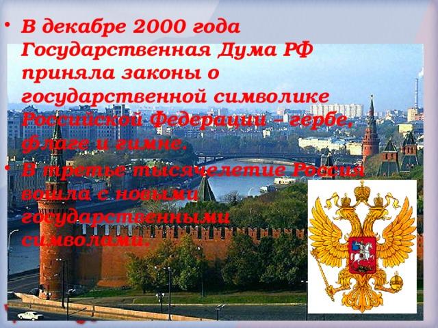 В декабре 2000 года Государственная Дума РФ приняла законы о государственной символике Российской Федерации – гербе, флаге и гимне. В третье тысячелетие Россия вошла с новыми государственными символами.