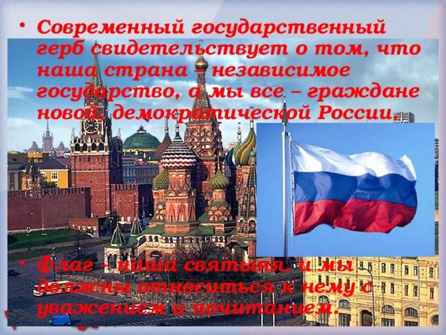 Современный государственный герб свидетельствует о том, что наша страна – независимое государство, а мы все – граждане новой, демократической России.      Флаг – наша святыня, и мы должны относиться к нему с уважением и почитанием.