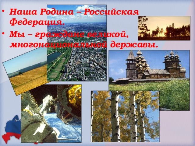 Наша Родина – Российская Федерация. Мы – граждане великой, многонациональной державы.
