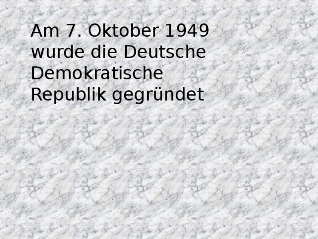Am 7. Oktober 1949 wurde die Deutsche Demokratische Republik gegründet