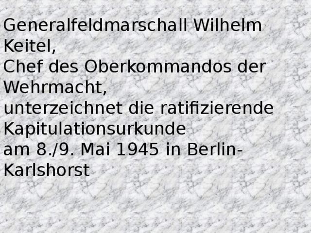 Generalfeldmarschall Wilhelm Keitel, Chef des Oberkommandos der Wehrmacht, unterzeichnet die ratifizierende Kapitulationsurkunde am 8./9. Mai 1945 in Berlin-Karlshorst